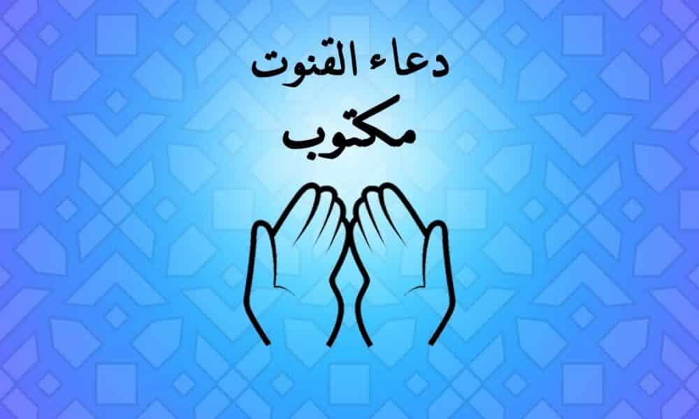 دعاء القنوت مكتوب, دعاء القنوت في رمضان قنوت الحرم دعاء القنوت كاملاً مكتوب للسديس دعاء القنوت ابن باز صيغة دعاؤ القنوت بالحركات